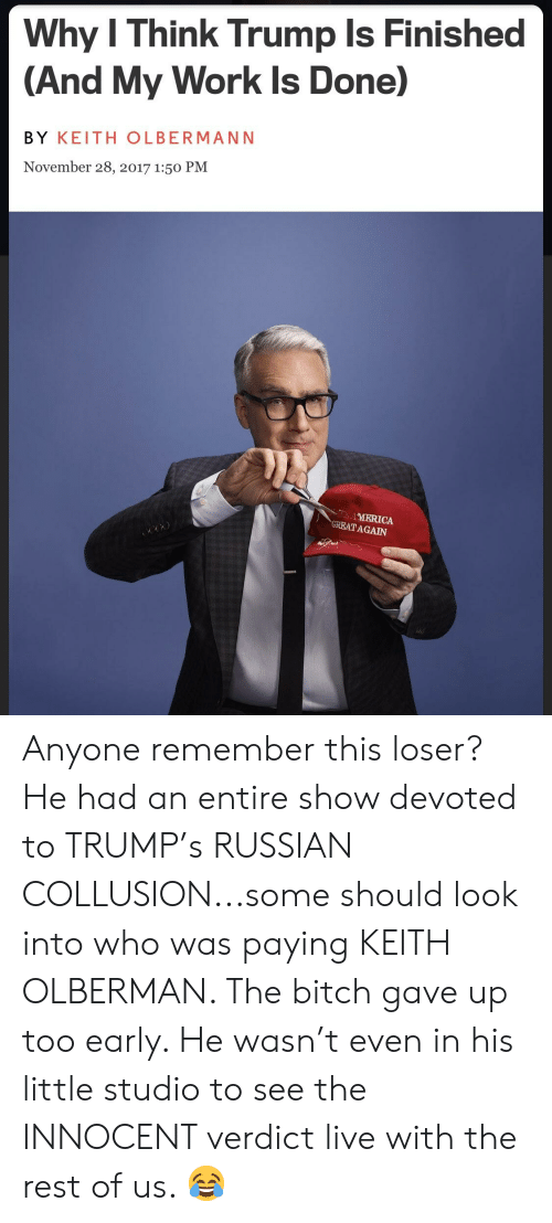 My Work Is Done: Why I Think Trump Is Finished  (And My Work Is Done)  BY KEITH OLBERMANN  November 28, 2017 1:50 PM  AMERICA  TAGAIN Anyone remember this loser? He had an entire show devoted to TRUMP's RUSSIAN COLLUSION...some should look into who was paying KEITH OLBERMAN. The bitch gave up too early. He wasn't even in his little studio to see the INNOCENT verdict live with the rest of us. 😂