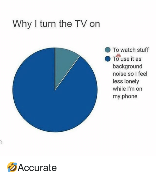 """Memes, Phone, and Stuff: Why I turn the TV on  To watch stuff  """"  ● Tuse it as  background  noise so I feel  less lonely  while I'm on  my phone 🤣Accurate"""