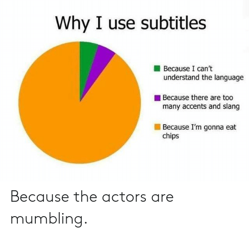 accents: Why I use subtitles  Because I can't  understand the language  Because there are too  many accents and slang  Because I'm gonna eat  chips Because the actors are mumbling.