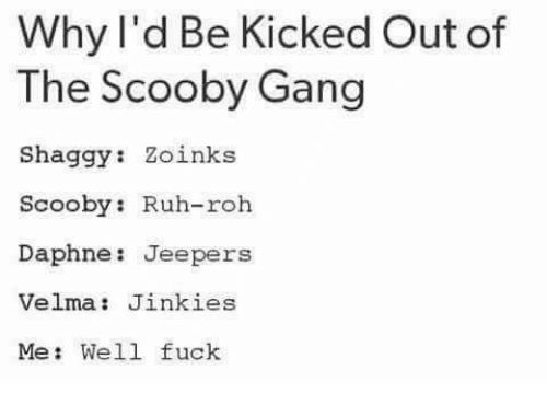 jeepers: Why I'd Be Kicked Out of  The Scooby Gang  Shaggy  Zoinks  Scooby: Ruh-roh  Daphne Jeepers  Velma Jinkies  Me: Well fuck