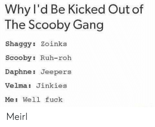 jeepers: Why I'd Be Kicked Out of  The Scooby Gang  Shaggy: Zoinks  Scooby: Ruh-roh  Daphne: Jeepers  Velma: Jinkies  Me: Well fuck Meirl