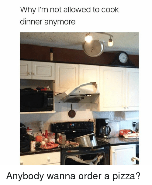cooking dinner: Why I'm not allowed to cook  dinner anymore Anybody wanna order a pizza?