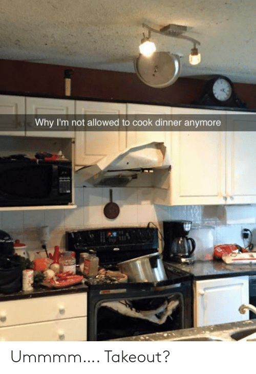 Not Allowed: Why I'm not allowed to cook dinner anymore Ummmm…. Takeout?