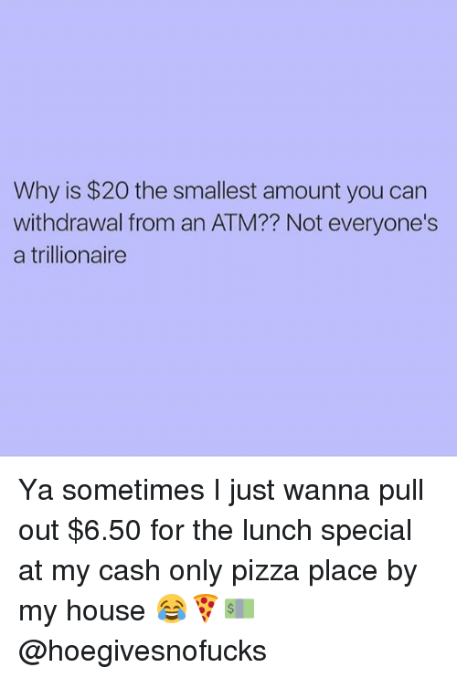 Memes, My House, and Pizza: Why is $20 the smallest amount you can  withdrawal from an ATM?? Not everyone's  a trillionaire Ya sometimes I just wanna pull out $6.50 for the lunch special at my cash only pizza place by my house 😂🍕💵 @hoegivesnofucks