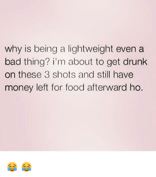 Memes, 🤖, and Afterwards: why is being a lightweight even a  bad thing? i'm about to get drunk  on these 3 shots and still have  money left for food afterward ho. 😂 😂