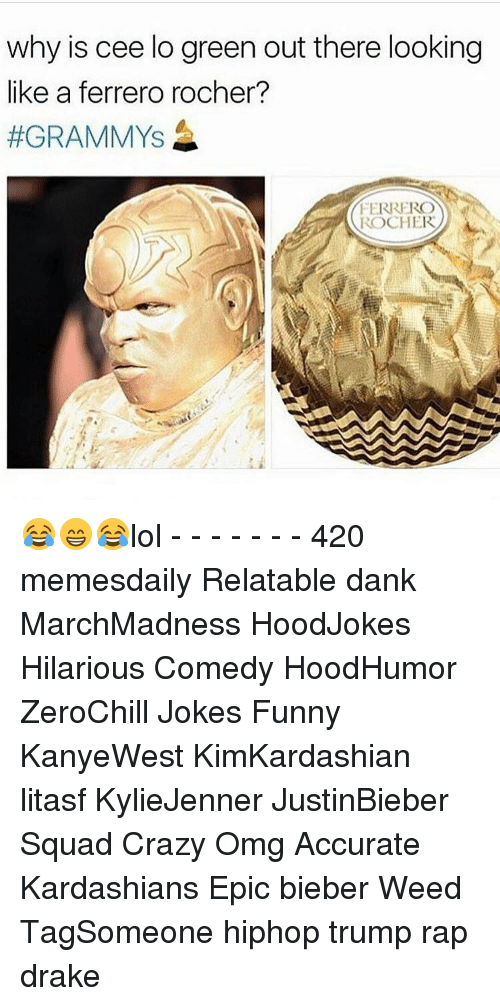 cee lo green: why is cee lo green out there looking  like a ferrero rocher?  #GRAMMY's  FERRERO  ROCHER 😂😁😂lol - - - - - - - 420 memesdaily Relatable dank MarchMadness HoodJokes Hilarious Comedy HoodHumor ZeroChill Jokes Funny KanyeWest KimKardashian litasf KylieJenner JustinBieber Squad Crazy Omg Accurate Kardashians Epic bieber Weed TagSomeone hiphop trump rap drake