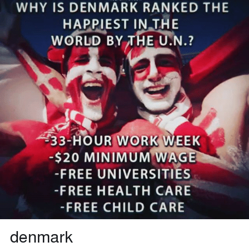 Memes, Work, and Denmark: WHY IS DENMARK RANKED THE  HAPPIEST IN THE  WORLD BY THE U.N.?  33-HOUR WORK WEEK  -$20 MINIMUM WAGE  -FREE UNIVERSITIES  -FREE HEALTH CARE  -FREE CHILD CARE denmark