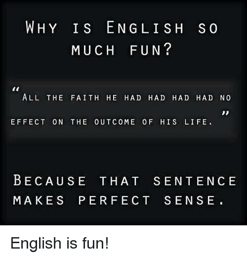 Dank, 🤖, and Eng: WHY IS ENG LISH s  MUCH FUN?  ALL THE FAITH HE HAD HAD HAD HAD NO  EFFECT ON THE OUT COME 0 F HIS LIFE.  BECAUSE THAT SENTENCE  MAKES PERFECT SENSE English is fun!