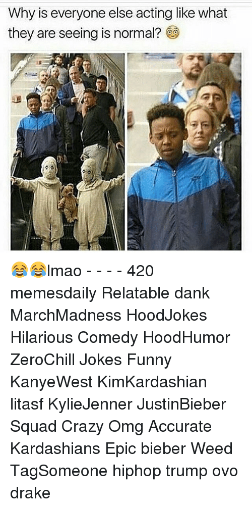 Memes, 🤖, and Ovo: Why is everyone else acting like what  they are seeing is normal? 😂😂lmao - - - - 420 memesdaily Relatable dank MarchMadness HoodJokes Hilarious Comedy HoodHumor ZeroChill Jokes Funny KanyeWest KimKardashian litasf KylieJenner JustinBieber Squad Crazy Omg Accurate Kardashians Epic bieber Weed TagSomeone hiphop trump ovo drake