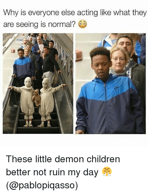 Children, Memes, and Acting: Why is everyone else acting like what they  are seeing is normal? s These little demon children better not ruin my day 😤 (@pablopiqasso)
