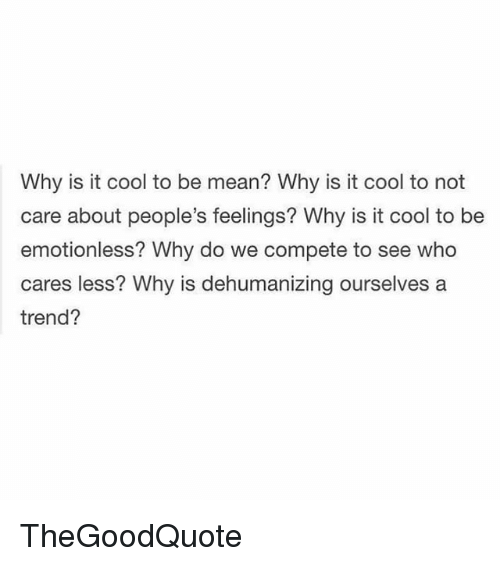 Memes, Cool, and Mean: Why is it cool to be mean? Why is it cool to not  care about people's feelings? Why is it cool to be  emotionless? Why do we compete to see who  cares less? Why is dehumanizing ourselves a  trend? TheGoodQuote
