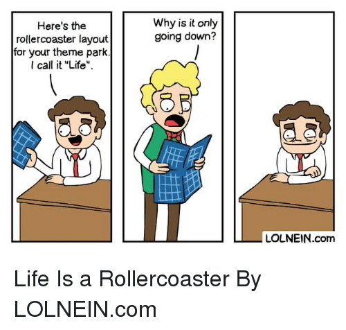 """Dank, Life, and 🤖: Why is it only  going down?  Here's the  rollercoaster layout  for your theme park  I call it """"Life  LOLNEIN.com Life Is a Rollercoaster By LOLNEIN.com"""