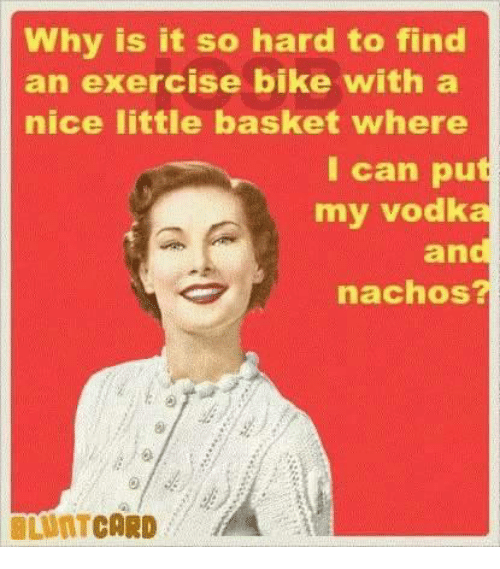 Dank, Exercise, and Vodka: Why is it so hard to find  an exercise bike with a  nice little basket where  I can put  my vodka  and  nachos?  LUNTCARD