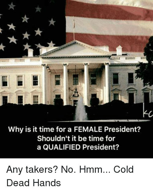 Cold: Why is it time for a FEMALE President?  Shouldn't it be time for  a QUALIFIED President? Any takers? No. Hmm... Cold Dead Hands