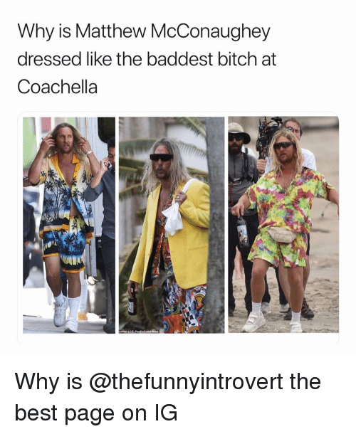 Matthew McConaughey: Why is Matthew McConaughey  dressed like the baddest bitch at  Coachella Why is @thefunnyintrovert the best page on IG