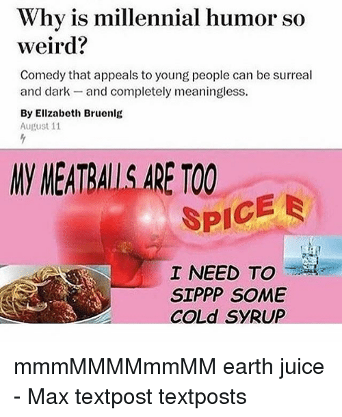 humored: Why is millennial humor so  weird?  Comedy that appeals to young people can be surreal  and dark- and completely meaningless  By Ellzabeth Bruenlg  August 11  NV MEATRALL.S.ARE TOO  SPICE  I NEED TO  SIPPP SOME  COLd SYRUP mmmMMMMmmMM earth juice - Max textpost textposts