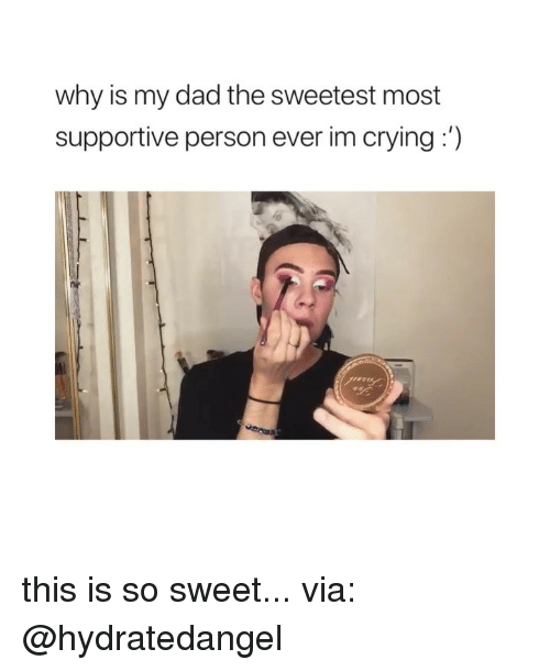 Crying, Dad, and Girl Memes: why is my dad the sweetest most  supportive person ever im crying:') this is so sweet... via: @hydratedangel