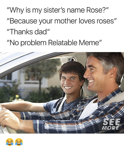 "Dad, Dank, and Meme: ""Why is my sister's name Rose?""  ""Because your mother loves roses""  ""Thanks dad""  ""No problem Relatable Meme""  MORE 😂😂"