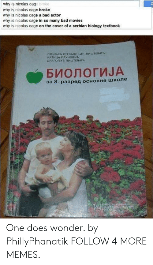 Serbian: why is nicolas cage broke  why is nicolas cage broke  why is nicolas cage a bad actor  why is nicolas cage in so many bad movies  why is nicolas cage on the cover of a serbian biology textbook  CMMBKA CTEBAHOBMT-nMuTEb  КАТИЦА ПАУновит  ДРАГОЉУБ ПИШТЕЉИК  БИОЛОГИЈА  за 8. разред основне школе One does wonder. by PhillyPhanatik FOLLOW 4 MORE MEMES.