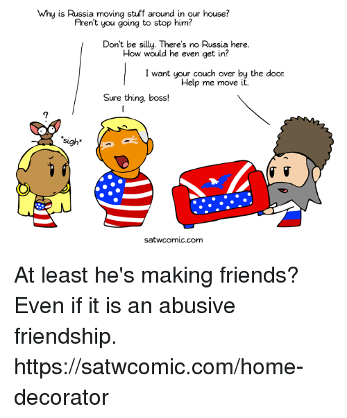 Dank, Friends, and Couch: Why is Russia moving stuff around in our house?  Aren't you going to stop him?  Don't be silly. There's no Russia here.  How would he even get in?  I want your couch over by the door  Help me move it  Sure thing, boss!  sigh*  satwcomic.com At least he's making friends? Even if it is an abusive friendship. https://satwcomic.com/home-decorator