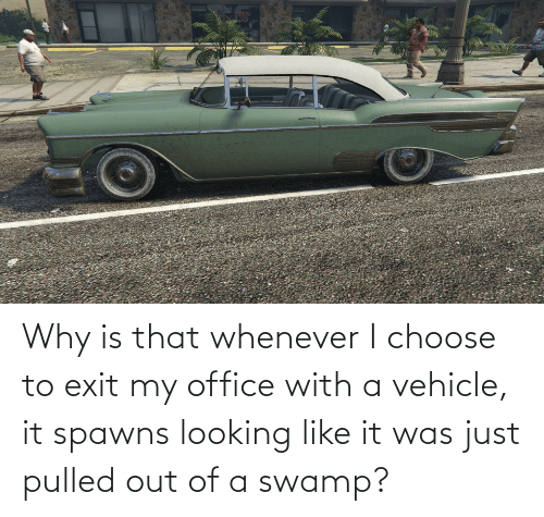 Pulled Out: Why is that whenever I choose to exit my office with a vehicle, it spawns looking like it was just pulled out of a swamp?