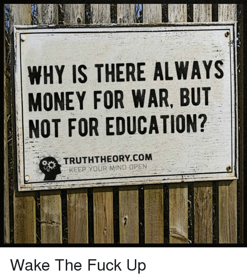 memes: WHY IS THERE ALWAYS  MONEY FOR WAR, BUT  NOT FOR EDUCATION?  TRUTHTHEORY COM  REER YOUR MIND OPEN Wake The Fuck Up