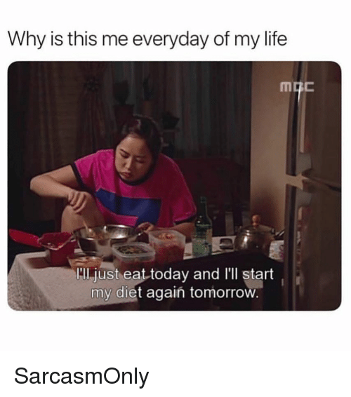 """Everyday Of My Life: Why is this me everyday of my life  """"Il.just eat today and l'll start  my diet agaiń tomorrow SarcasmOnly"""