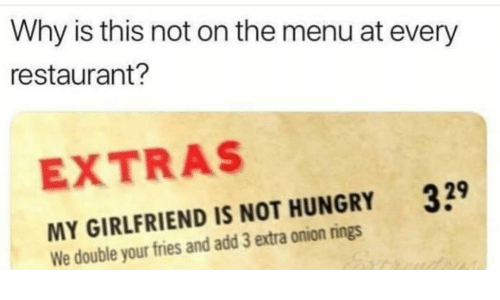 onion rings: Why is this not on the menu at every  restaurant?  EXTRAS  39  MY GIRLFRIEND IS NOT HUNGRY  We double your fries and add 3 extra onion rings