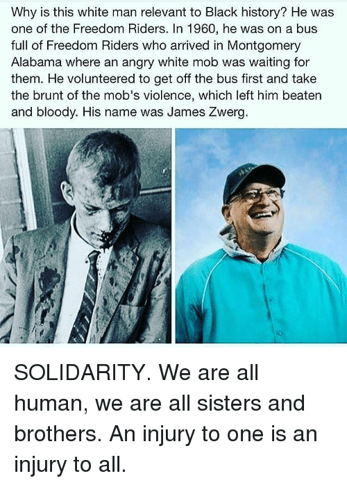 Memes, Alabama, and 🤖: Why is this white man relevant to Black history? He was  one of the Freedom Riders. In 1960, he was on a bus  full of Freedom Riders who arrived in Montgomery  Alabama where an angry white mob was waiting for  them. He volunteered to get off the bus first and take  the brunt of the mob's violence, which left him beaten  and bloody. His name was James Zwerg SOLIDARITY. We are all human, we are all sisters and brothers. An injury to one is an injury to all.