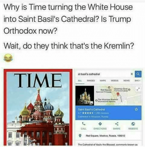 Memes, White House, and House: Why is Time turning the White House  into Saint Basil's Cathedral? Is Trump  Orthodox now?  Wait, do they think that's the Kremlin?  st basis cathedral  TIME  The Moscow Kremlin  Sarit Basit Cathedral  CALL DIRECTIONS SHARE MEBSITE  Red square, Moskva, Russia tomo12  The Cathedral of Vasav the messed, comment known as