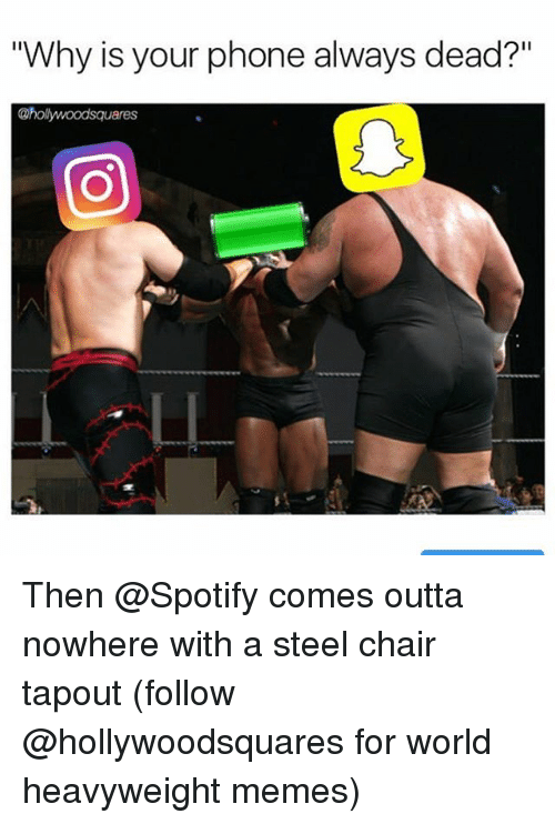 "steel chair: ""Why is your phone always dead?""  @hollywoodsquares Then @Spotify comes outta nowhere with a steel chair tapout (follow @hollywoodsquares for world heavyweight memes)"