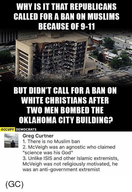"""Muslim Ban: WHY ISIT THAT REPUBLICANS  CALLED FOR A BAN ON MUSLIMS  BECAUSE OF 9-11  BUT DIDN'T CALL FOR A BAN ON  WHITE CHRISTIANS AFTER  TWO MEN BOMBED THE  OKLAHOMA CITY BUILDING  OCCUPY  DEMOCRATS  Greg Curtner  1. There is no Muslim ban  2. McVeigh was an agnostic who claimed  """"science was his God""""  3. Unlike ISIS and other Islamic extremists,  McVeigh was not religiously motivated, he  was an anti-government extremist (GC)"""