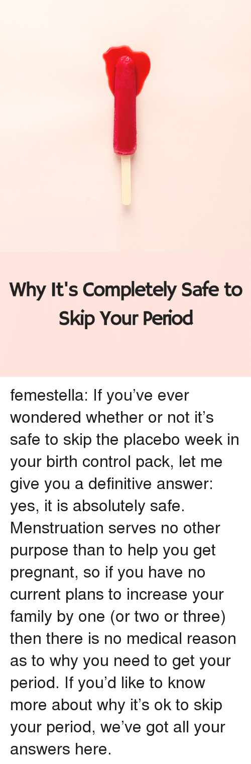 menstruation: Why It's Completely Safe to  Skip Your Period femestella: If you've ever wondered whether or not it's safe to skip the placebo week in your birth control pack, let me give you a definitive answer: yes, it is absolutely safe. Menstruation serves no other purpose than to help you get pregnant, so if you have no current plans to increase your family by one (or two or three) then there is no medical reason as to why you need to get your period. If you'd like to know more about why it's ok to skip your period, we've got all your answers here.