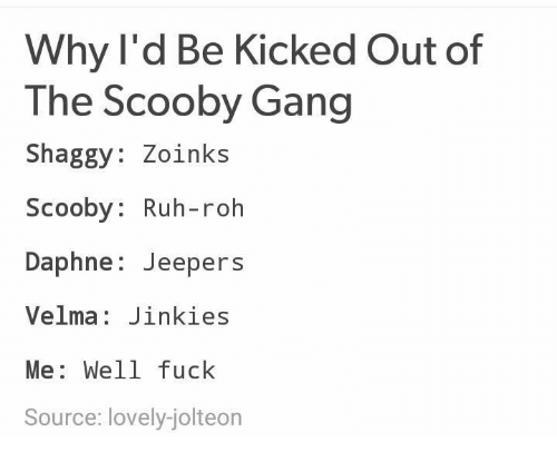 jeepers: Why l'd Be Kicked Out of  The Scooby Gang  Shaggy: Zoinks  Scooby: Ruh-roh  Daphne: Jeepers  Velma: Jinkies  Me: Well fuck  Source: lovely-jolteon