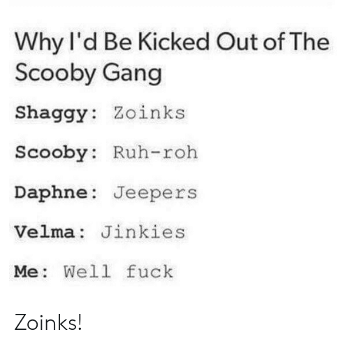 jeepers: Why l'd Be Kicked Out of The  Scooby Gang  Shaggy: Zoinks  Scooby: Ruh-roh  Daphne Jeepers  Velma: Jinkies  Me: Well fuck Zoinks!