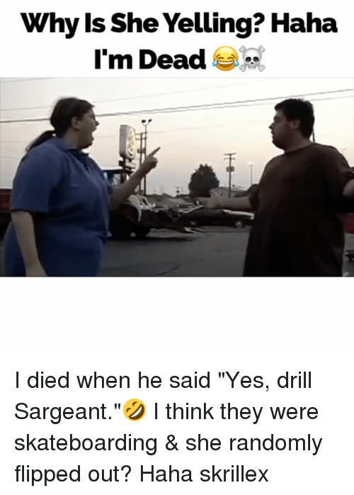 "Memes, Skrillex, and Haha: Why ls She Yelling? Haha  I'm Dead I died when he said ""Yes, drill Sargeant.""🤣 I think they were skateboarding & she randomly flipped out? Haha skrillex"