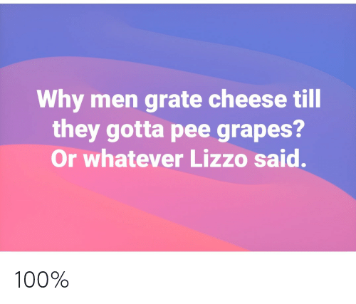 Gotta Pee: Why men grate cheese till  they gotta pee grapes?  Or whatever Lizzo said. 100%
