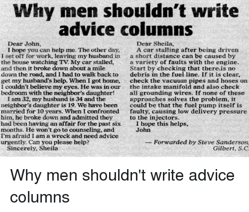 Advice, Funny, and Pressure: Why men shouldn't write  advice columns  Dear John  Dear Sheila,  I hope you can help me. The other day,  A car stalling after being driven  I set off for work, leaving my husband in  a short distance can be caused by  the house watching TV My car stalled,  a variety of faults with the engine.  and then it broke down about a mile  Start by checking that there,is no  down the road, and I had to walk back to  debris in the fuel line. If it is clear.  get my husband's help. When I got home, check the vacuum pipes and hoses on  I couldn't believe my eyes. He was in our  the intake manifold and also check  bedroom with the neighbor's daughter!  all grounding wires. If none of these  I am 32, my husband is 34 and the  approaches solves the problem, it  neighbor's daughter is 19. We have been could be that the fuel pump itself is  married for 10 years. when I confronted  faulty, causing low delivery pressure  him, he broke down and admitted they  to the injectors  had been having an affair for the past six  I hope this helps  months. He won't go to counseling, and  John  I'm afraid I am a wreck and need advice  Forwarded by Steve Sanderson.  urgently, Can you please help?  Sincerely, Sheila  Gilbert, S.C Why men shouldn't write advice columns