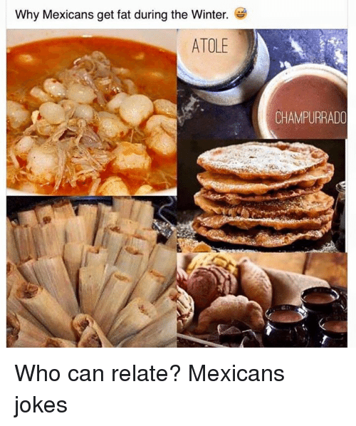 Mexicans Jokes: Why Mexicans get fat during the Winter.  ATOLE  CHAMPURRADO Who can relate?  Mexicans jokes