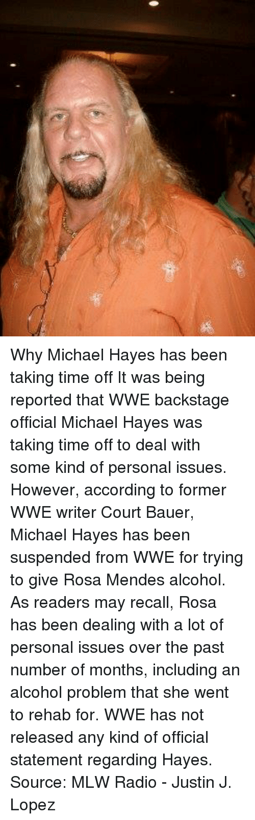 rosa mendes: Why Michael Hayes has been taking time off  It was being reported that WWE backstage official Michael Hayes was taking time off to deal with some kind of personal issues. However, according to former WWE writer Court Bauer, Michael Hayes has been suspended from WWE for trying to give Rosa Mendes alcohol. As readers may recall, Rosa has been dealing with a lot of personal issues over the past number of months, including an alcohol problem that she went to rehab for.  WWE has not released any kind of official statement regarding Hayes.  Source: MLW Radio   - Justin J. Lopez