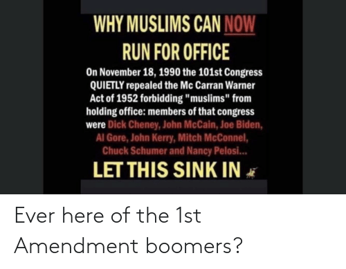 """John McCain: WHY MUSLIMS CAN NOW  RUN FOR OFFICE  On November 18, 1990 the 101st Congress  QUIETLY repealed the Mc Carran Warner  Act of 1952 forbidding """"muslims"""" from  holding office: members of that congress  were Dick Cheney, John McCain, Joe Biden,  AI Gore, John Kerry, Mitch McConnel,  Chuck Schumer and Nancy Pelosi...  LET THIS SINK IN Ever here of the 1st Amendment boomers?"""