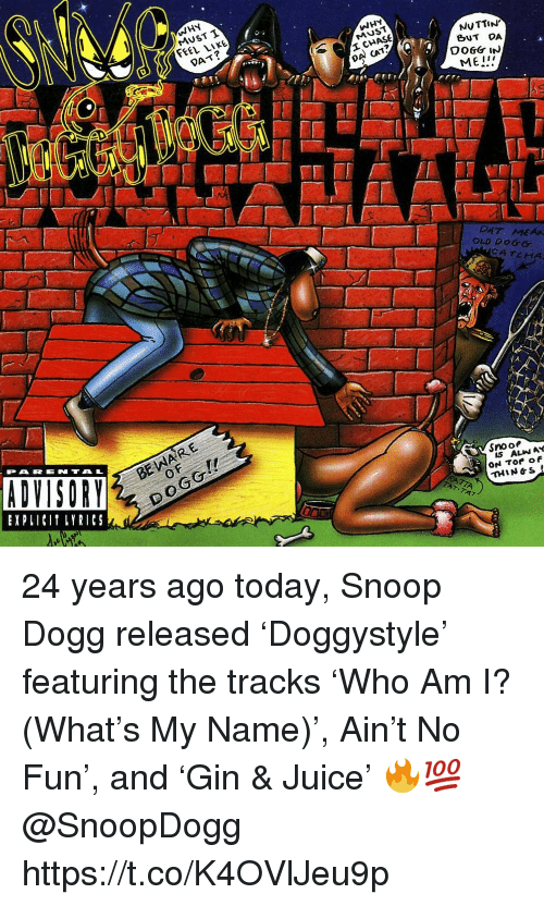 Juice, Snoop, and Snoop Dogg: WHY  MUST T  FEEL LIKE  WHY  MUST  DAT?  NUTTIN  BUT DA  DA CAT?  ME!  DAT MEAA  OLD DOGG  CATCHA  BE WARE  0  PARENTAL  EXPLICI LYRICS  Snoo  IS ALIN AY  THIN&S 24 years ago today, Snoop Dogg released 'Doggystyle' featuring the tracks 'Who Am I? (What's My Name)', Ain't No Fun', and 'Gin & Juice' 🔥💯 @SnoopDogg https://t.co/K4OVlJeu9p