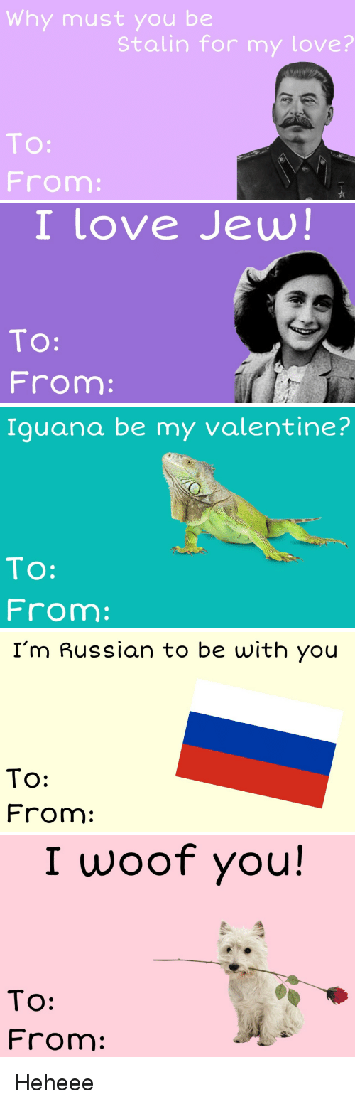 be my valentine: Why must you be  Stalin for my love?  TO:  From   I love Jew!  TO:  From:   Iguana be my valentine?  To:  From:   I'm Russian to be with you  To:  From:   I woof you!  TO:  From Heheee