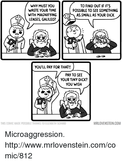 Memes, Dick, and Http: WHY MUST YOU  TO FIND OUT IF IT'S  WASTE YOUR TIME  POSSIBLE TO SEE SOMETHING  WITH MAGNIFYING  AS SMALL AS YOUR DICK  LENSES, GALILEO?  YOU'LL PAY FOR THAT!!  PAY TO SEE  YOUR TINY DICK?  YOU WISH  MRLOVENSTEIN.COM  THIS COMIC MADE POSSIBLE THANKSTO ELIZABETH SCHMID Microaggression.  http://www.mrlovenstein.com/comic/812