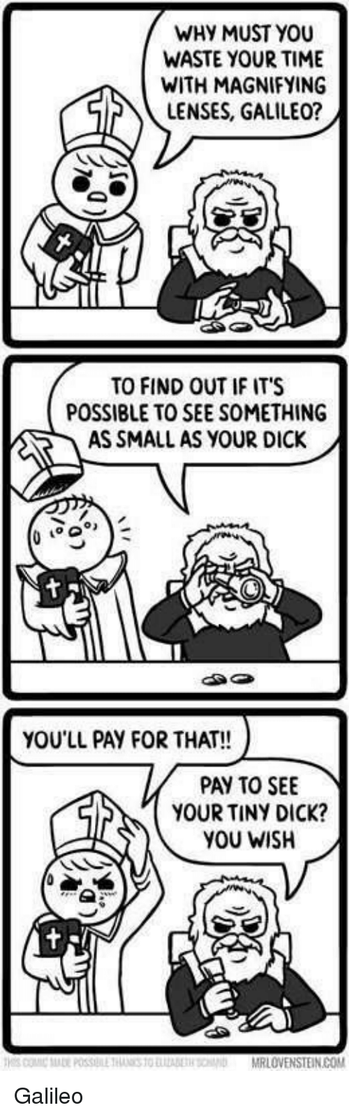 Funny, Dick, and Time: WHY MUST YOU  WASTE YOUR TIME  wifH MAGNIFYING  LENSES, GALILEO  TO FIND OUT IF IT'S  POSSIBLE TO SEE SOMETHING  AS SMALL AS YOUR DICK  ga  YOU'LL PAY FOR THAT!!  PAY TO SEE  YOUR TINY DICK?  YOU WISH Galileo