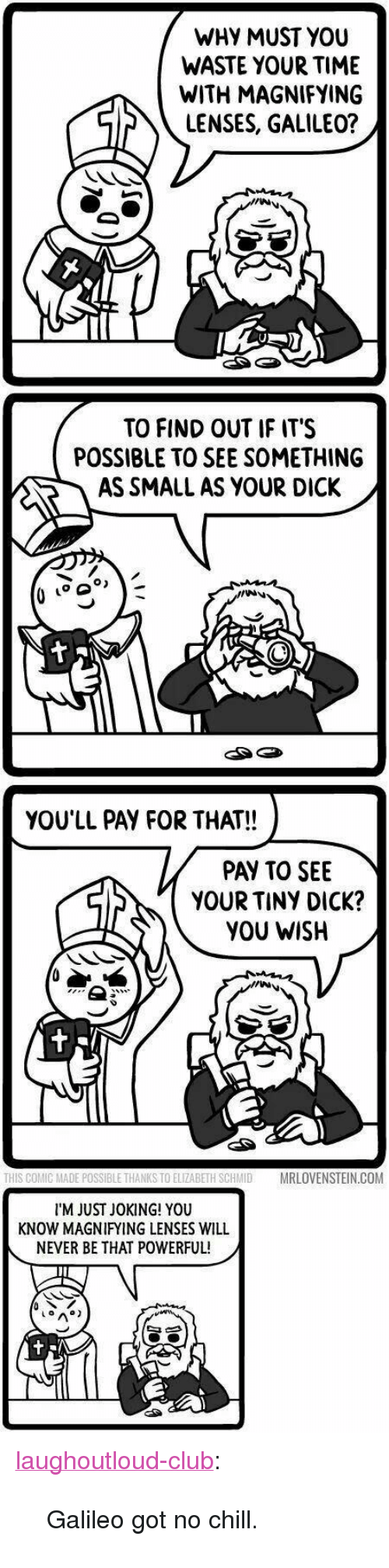 """Got No Chill: WHY MUST YOU  WASTE YOUR TIME  WITH MAGNIFYING  LENSES, GALILEO?  TO FIND OUT IF IT'S  POSSIBLE TO SEE SOMETHING  AS SMALL AS YOUR DICK /  go  YOU'LL PAY FOR THAT!!  PAY TO SEE  YOUR TINY DICK?  YOU WISH  THIS COMIC MADE POSSIBLE THANKS TO ELIZABETH SCHMIDMRLOVENSTEIN.COM  I'M JUST JOKING! YOU  KNOW MAGNIFYING LENSES WILL  NEVER BE THAT POWERFUL! <p><a href=""""http://laughoutloud-club.tumblr.com/post/160370753925/galileo-got-no-chill"""" class=""""tumblr_blog"""">laughoutloud-club</a>:</p>  <blockquote><p>Galileo got no chill.</p></blockquote>"""