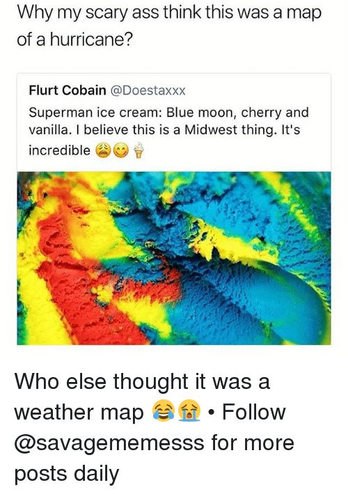 Ass, Memes, and Superman: Why my scary ass think this was a map  of a hurricane?  Flurt Cobain @Doestaxxx  Superman ice cream: Blue moon, cherry and  vanilla. I believe this is a Midwest thing. It's  incredible Who else thought it was a weather map 😂😭 • Follow @savagememesss for more posts daily