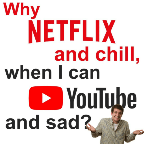 Carn: Why  NETFLIX  and chill.  when l carn  YouTube  and sad?