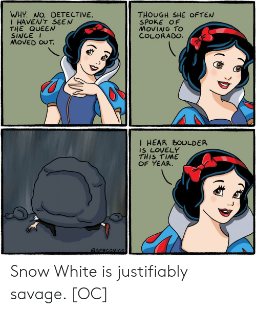 Colorado: WHY, NO, DETE CTIVE,  IHAVEN'T SEEN  THE QUEEN  SINCE  MOVED OUT.  THOUGH SHE OFTEN  SPOKE OF  MOVING TO  COLORADO.  I HEAR BOULDER  IS LOVELY  THIS TIME  OF YEAR  aGEBCOMICs Snow White is justifiably savage. [OC]