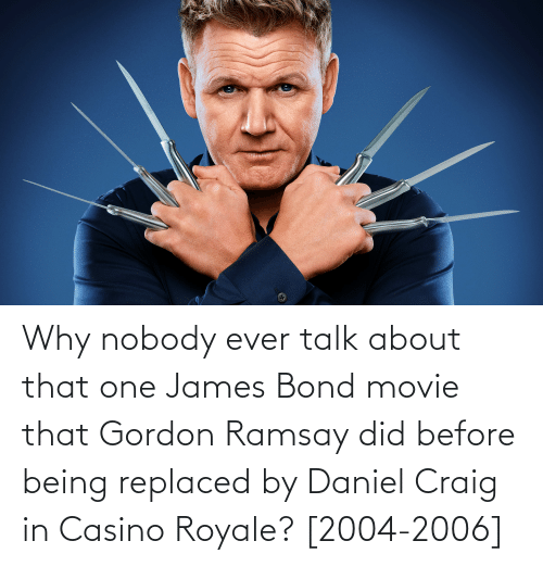 Gordon Ramsay: Why nobody ever talk about that one James Bond movie that Gordon Ramsay did before being replaced by Daniel Craig in Casino Royale? [2004-2006]